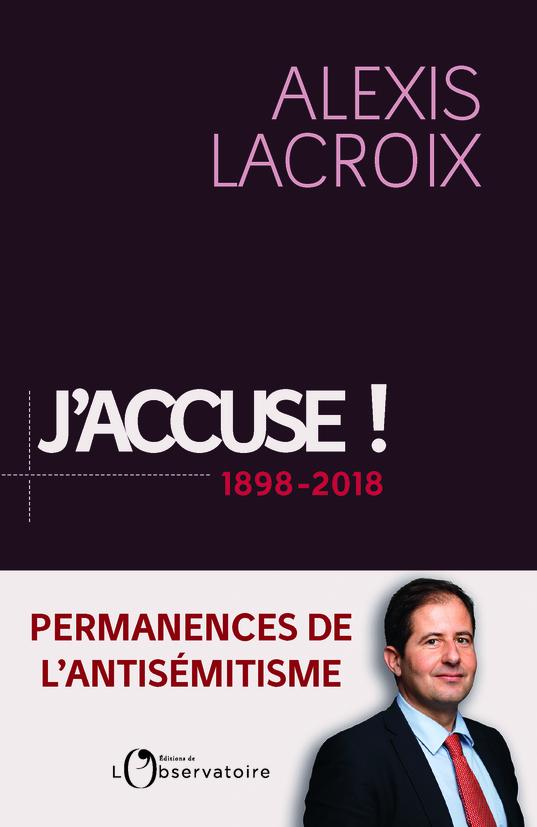 J'accuse...! 1898-2018 : Permanences de l'antisémitisme. Alexis Lacroix.